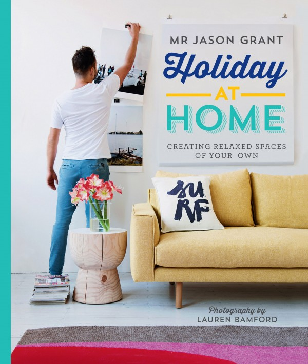 Holiday at Home by Mr Jason Grant, published by Hardie Grant Books, RRP $45.