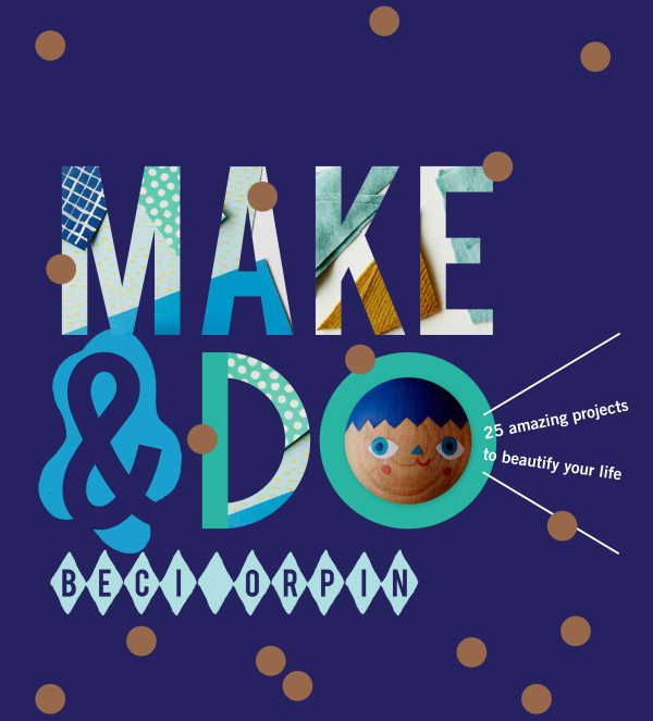 Make & Do by Beci Orpin, published by Hardie Grant Books, RRP $39.95.